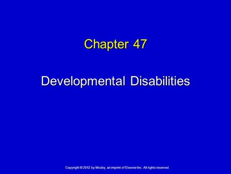Chapter 47 Developmental Disabilities Copyright © 2012 by Mosby, an imprint of Elsevier Inc. All rights reserved.