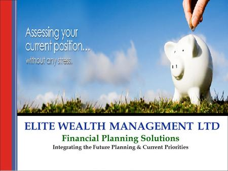 ELITE WEALTH MANAGEMENT LTD Financial Planning Solutions Integrating the Future Planning & Current Priorities.