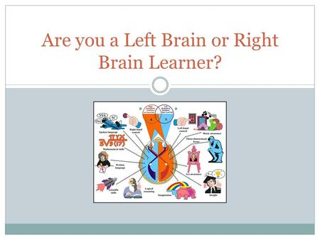 Are you a Left Brain or Right Brain Learner?. The Brain The Brain is divided into two hemispheres: Each hemisphere controls different ways in which we.