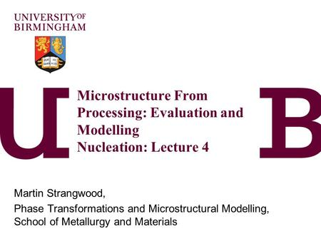 Microstructure From Processing: Evaluation and Modelling Nucleation: Lecture 4 Martin Strangwood, Phase Transformations and Microstructural Modelling,