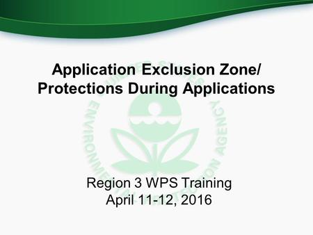 Application Exclusion Zone/ Protections During Applications Region 3 WPS Training April 11-12, 2016.