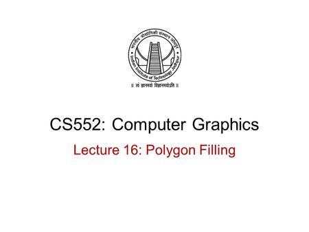 CS552: Computer Graphics Lecture 16: Polygon Filling.