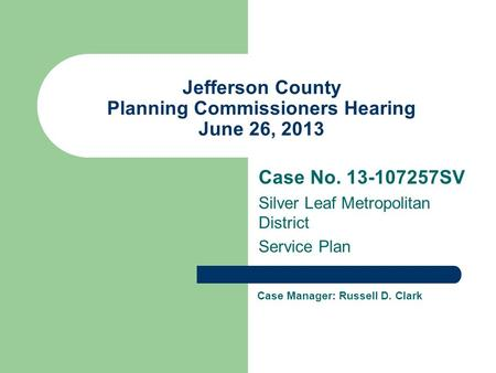 Jefferson County Planning Commissioners Hearing June 26, 2013 Case No SV Silver Leaf Metropolitan District Service Plan Case Manager: Russell.