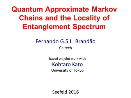 Quantum Approximate Markov Chains and the Locality of Entanglement Spectrum Fernando G.S.L. Brandão Caltech Seefeld 2016 based on joint work with Kohtaro.