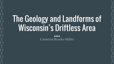 The Geology and Landforms of Wisconsin's Driftless Area Cameron Brooks-Miller.