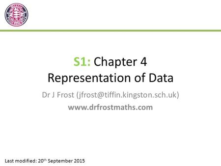 S1: Chapter 4 Representation of Data Dr J Frost  Last modified: 20 th September 2015.
