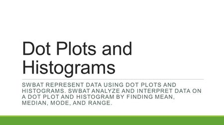 Dot Plots and Histograms SWBAT REPRESENT DATA USING DOT PLOTS AND HISTOGRAMS. SWBAT ANALYZE AND INTERPRET DATA ON A DOT PLOT AND HISTOGRAM BY FINDING MEAN,