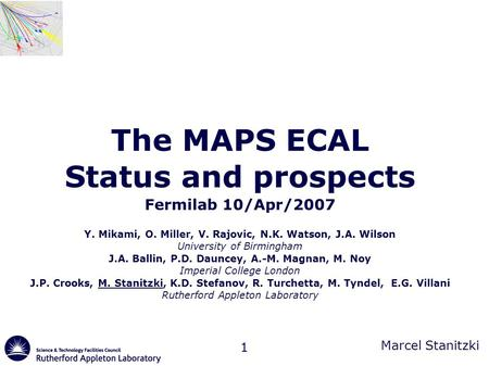Marcel Stanitzki 1 The MAPS ECAL Status and prospects Fermilab 10/Apr/2007 Y. Mikami, O. Miller, V. Rajovic, N.K. Watson, J.A. Wilson University of Birmingham.