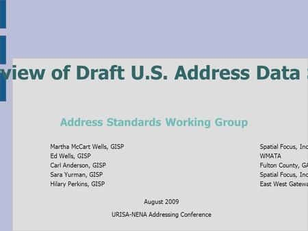 Overview of Draft U.S. Address Data Standard Martha McCart Wells, GISPSpatial Focus, Inc. Ed Wells, GISPWMATA Carl Anderson, GISPFulton County, GA Sara.