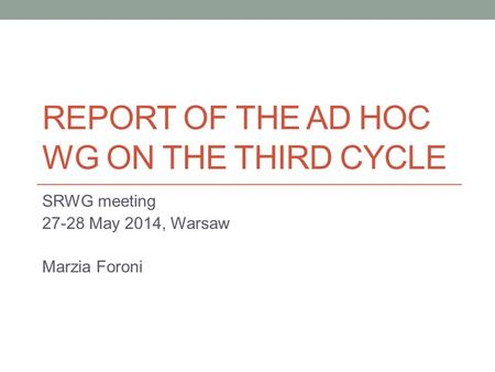 REPORT OF THE AD HOC WG ON THE THIRD CYCLE SRWG meeting May 2014, Warsaw Marzia Foroni.