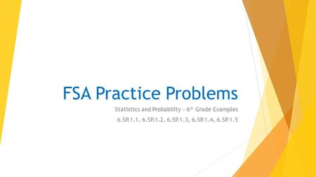 FSA Practice Problems Statistics and Probability – 6 th Grade Examples 6.SP.1.1, 6.SP.1.2, 6.SP.1.3, 6.SP.1.4, 6.SP.1.5.
