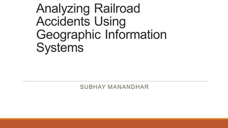 Analyzing Railroad Accidents Using Geographic Information Systems SUBHAY MANANDHAR.