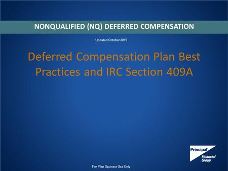 Deferred Compensation Plan Best Practices and IRC Section 409A NONQUALIFIED (NQ) DEFERRED COMPENSATION For Plan Sponsor Use Only Updated October 2015.
