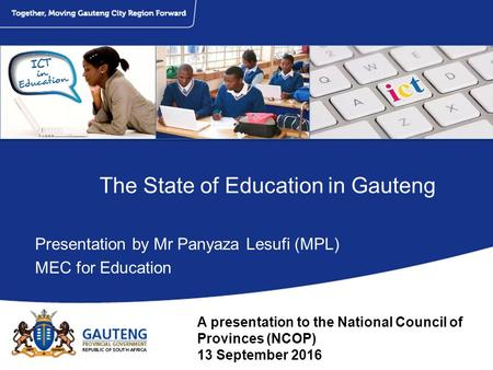The State of Education in Gauteng Presentation by Mr Panyaza Lesufi (MPL) MEC <strong>for</strong> Education A presentation to the National Council of Provinces (NCOP)