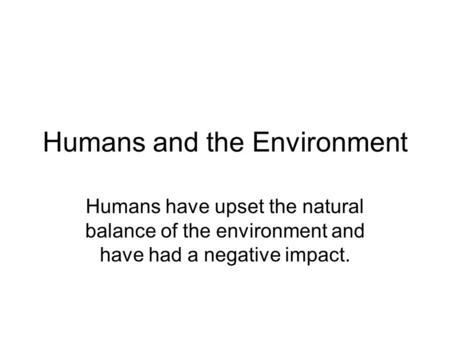 Humans and the Environment Humans have upset the natural balance of the environment and have had a negative impact.