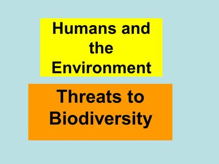 Humans and the Environment Threats to Biodiversity.