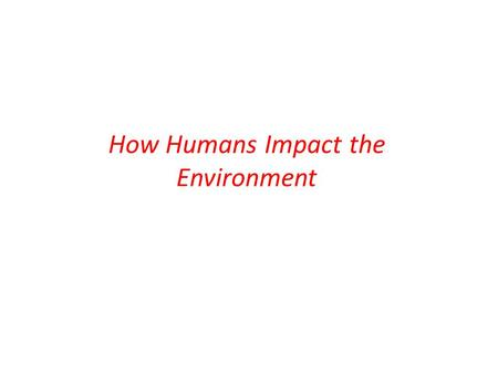 "How Humans Impact the Environment. Why Do We Pollute the Environment? The ""Environment"" divisions The natural environment The built environment The social."