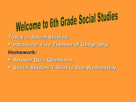 Today in Social Studies:  Introduce: Five Themes of Geography Homework:  Answer Quia Questions  Social Studies T-Shirt is Due Wednesday.