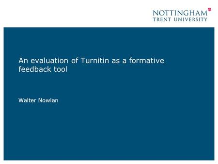 An evaluation of Turnitin as a formative feedback tool Walter Nowlan.