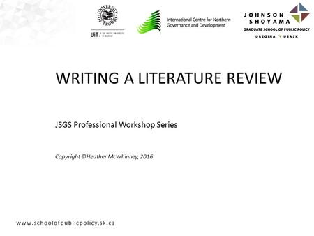 JSGS Professional Workshop Series Copyright ©Heather McWhinney, 2016 WRITING A <strong>LITERATURE</strong> <strong>REVIEW</strong>.