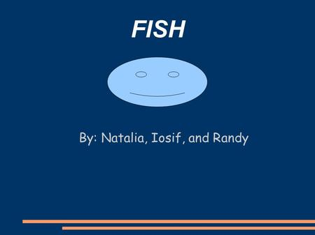 FISH By: Natalia, Iosif, and Randy. Characteristics of Fish ● Fins- Fin like structures attached to the endoskeleton. ● Scales- Hard, thin plates that.