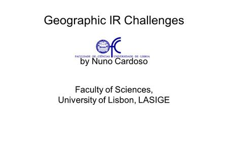 Geographic IR Challenges by Nuno Cardoso Faculty of Sciences, University of Lisbon, LASIGE Presentation held at SINTEF ICT, Oslo, Norway, 4 th December,