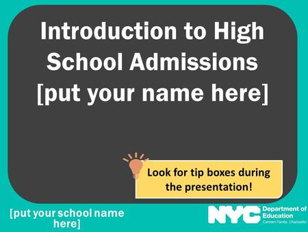 Introduction to High School Admissions [put your name here] [put your school name here] Look for tip boxes during the presentation!