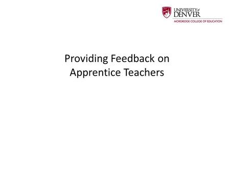 Providing Feedback on Apprentice Teachers. University Supervisors are responsible for formally evaluating Apprentice Teachers. However, feedback from.