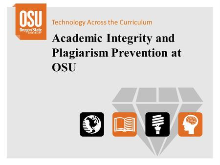 Technology Across the Curriculum Academic Integrity and Plagiarism Prevention at OSU.
