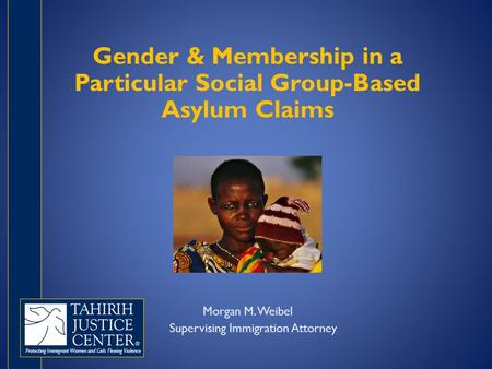 Protecting Immigrant Women and Girls Fleeing Violence Gender & Membership in a Particular Social Group-Based Asylum Claims Morgan M. Weibel Supervising.