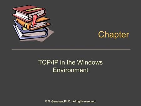 Chapter TCP/IP in the Windows Environment © N. Ganesan, Ph.D., All rights reserved.