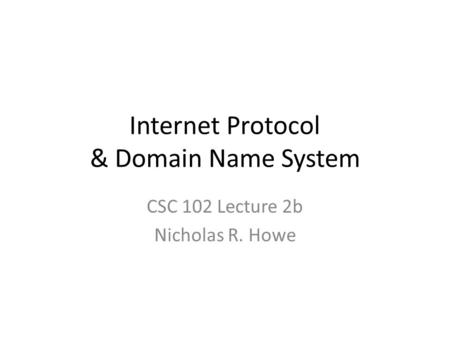 Internet Protocol & Domain Name System CSC 102 Lecture 2b Nicholas R. Howe.