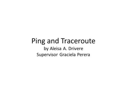 Ping and Traceroute by Aleisa A. Drivere Supervisor Graciela Perera.