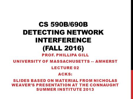 CS 590B/690B DETECTING NETWORK INTERFERENCE (FALL 2016) PROF. PHILLIPA GILL UNIVERSITY OF MASSACHUSETTS -- AMHERST LECTURE 02 ACKS: SLIDES BASED ON MATERIAL.