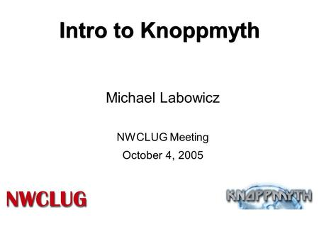 Intro to Knoppmyth Michael Labowicz NWCLUG Meeting October 4, 2005.