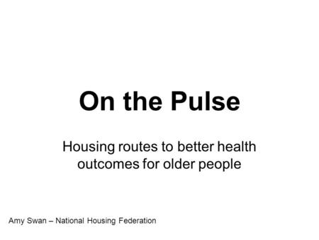 On the Pulse Housing routes to better health outcomes for older people Amy Swan – National Housing Federation.