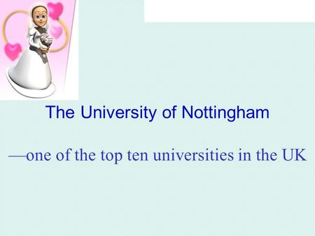 The University of Nottingham —one of the top ten universities in the UK.