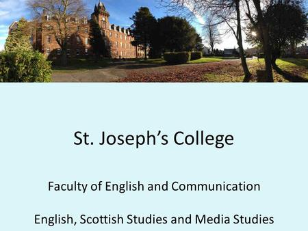 St. Joseph's College Faculty of English and Communication English, Scottish Studies and Media Studies.
