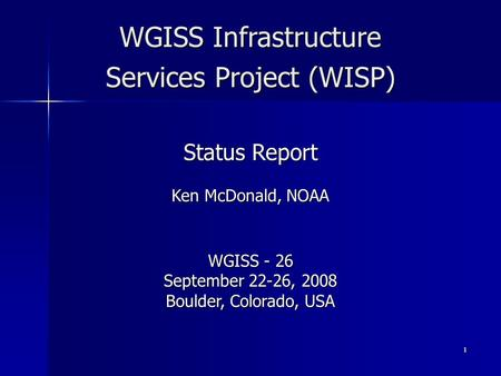 1 WGISS Infrastructure Services Project (WISP) Status Report Ken McDonald, NOAA WGISS - 26 September 22-26, 2008 Boulder, Colorado, USA.