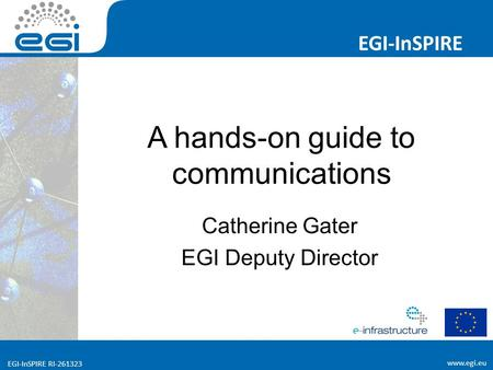 EGI-InSPIRE RI EGI-InSPIRE  EGI-InSPIRE RI A hands-on guide to communications Catherine Gater EGI Deputy Director.