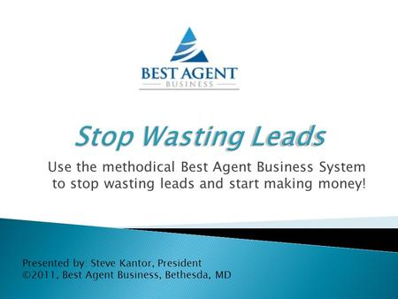 Use the methodical Best Agent Business System to stop wasting leads and start making money! Presented by: Steve Kantor, President ©2011, Best Agent Business,
