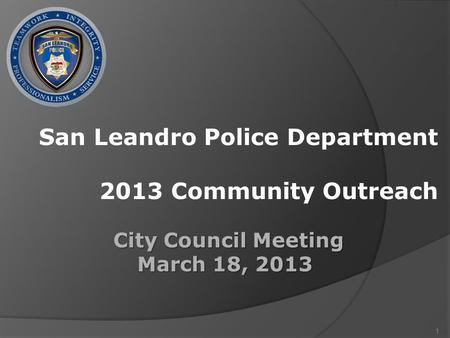 1 San Leandro Police Department 2013 Community Outreach City Council Meeting City Council Meeting March 18, 2013.