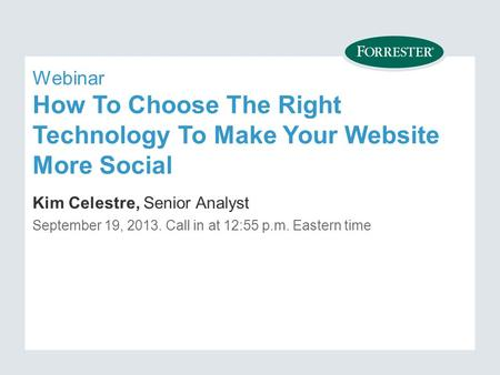 Webinar How To Choose The Right Technology To Make Your Website More Social Kim Celestre, Senior Analyst September 19, Call in at 12:55 p.m. Eastern.
