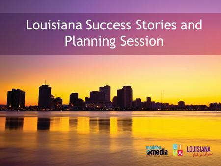 Louisiana Success Stories and Planning Session. Danah Heye Regional Account Manager (mobile) Your Madden Media representative.