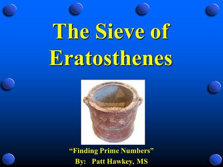 "The Sieve of Eratosthenes ""Finding Prime Numbers"" By: Patt Hawkey, MS."