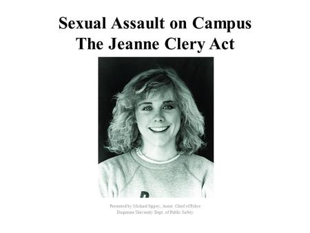 Sexual Assault on Campus The Jeanne Clery Act Presented by Michael Sippey, Assist. Chief of Police Duquesne University Dept. of Public Safety.
