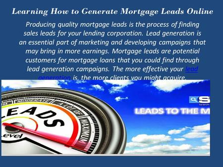 Learning How to Generate Mortgage Leads Online Producing quality mortgage leads is the process of finding sales leads for your lending corporation. Lead.