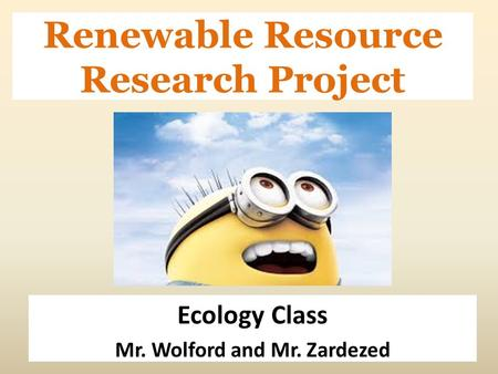 Renewable Resource Research Project Ecology Class Mr. Wolford and Mr. Zardezed.