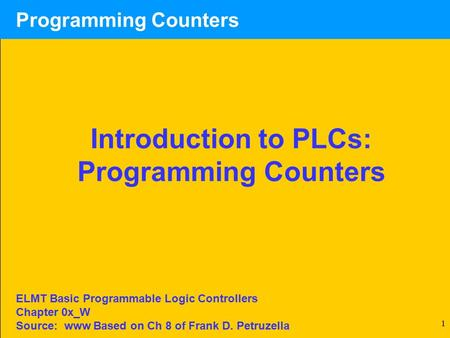 1 Introduction to PLCs: Programming Counters ELMT Basic Programmable Logic Controllers Chapter 0x_W Source: www Based on Ch 8 of Frank D. Petruzella.