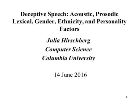 1 Deceptive Speech: Acoustic, Prosodic Lexical, Gender, Ethnicity, and Personality Factors Julia Hirschberg Computer Science Columbia University 14 June.